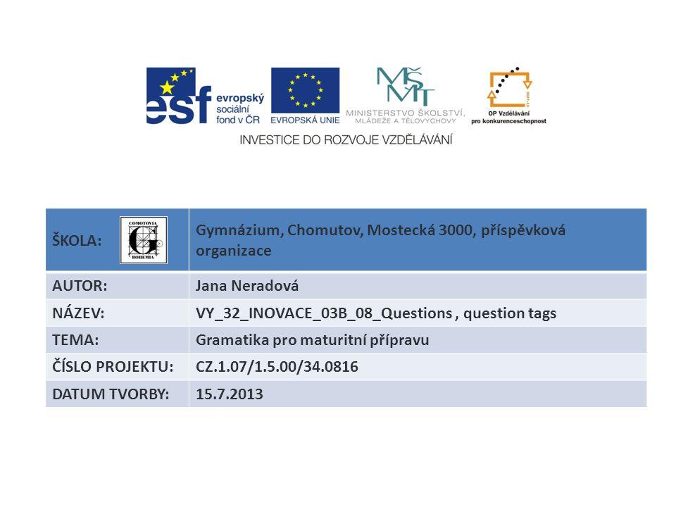 ŠKOLA: Gymnázium, Chomutov, Mostecká 3000, příspěvková organizace AUTOR:Jana Neradová NÁZEV:VY_32_INOVACE_03B_08_Questions, question tags TEMA:Gramati