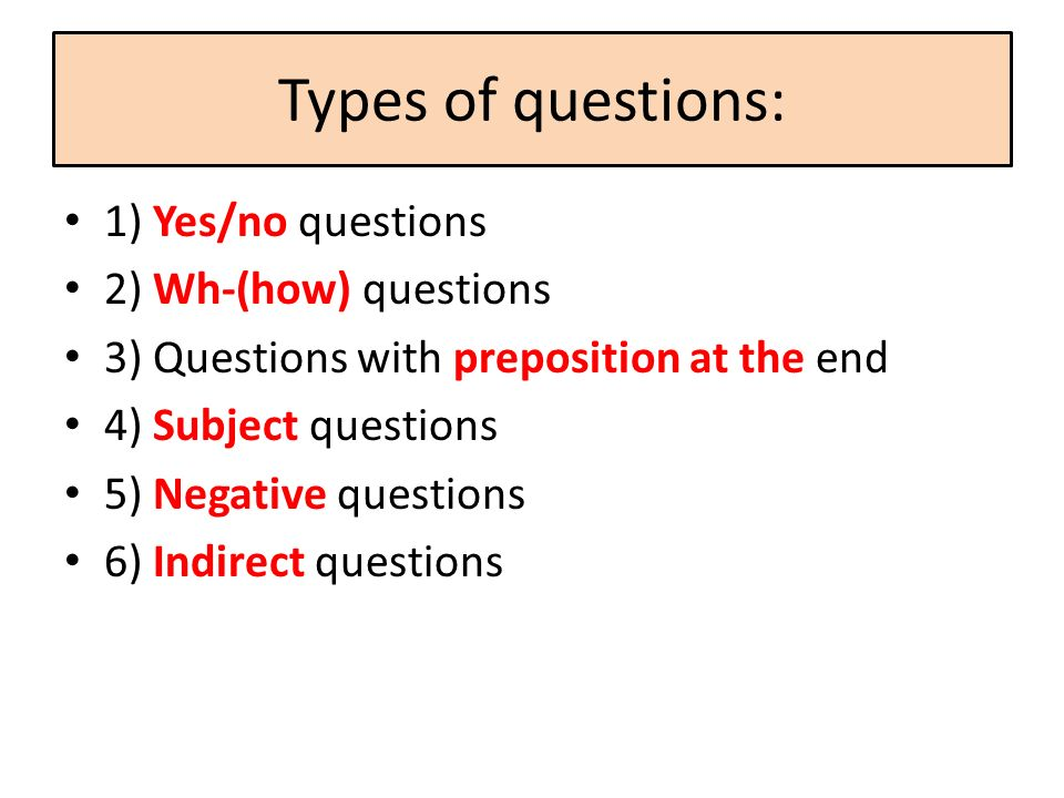 Types of questions: 1) Yes/no questions 2) Wh-(how) questions 3) Questions with preposition at the end 4) Subject questions 5) Negative questions 6) I
