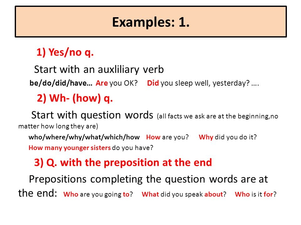 Examples: 1. 1) Yes/no q. Start with an auxliliary verb be/do/did/have… Are you OK.
