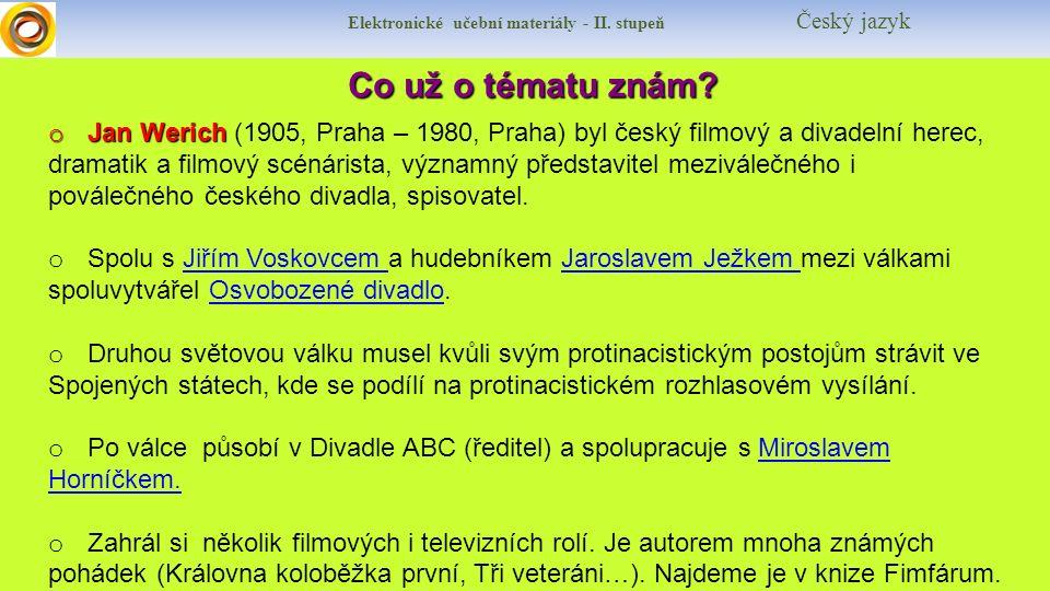 Elektronické učební materiály - II. stupeň Český jazyk Co už o tématu znám? o Jan Werich o Jan Werich (1905, Praha – 1980, Praha) byl český filmový a