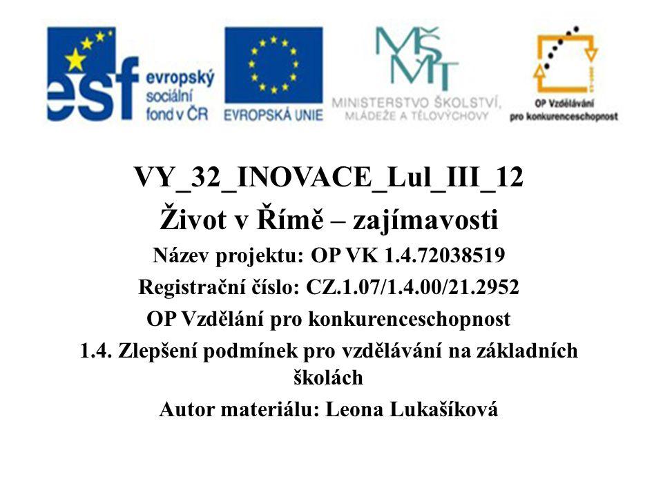 VY_32_INOVACE_Lul_III_12 Život v Římě – zajímavosti Název projektu: OP VK 1.4.72038519 Registrační číslo: CZ.1.07/1.4.00/21.2952 OP Vzdělání pro konkurenceschopnost 1.4.