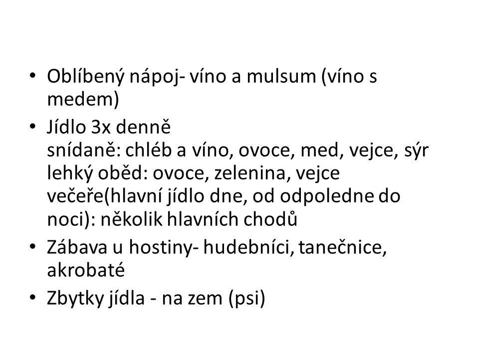 Oblíbený nápoj- víno a mulsum (víno s medem) Jídlo 3x denně snídaně: chléb a víno, ovoce, med, vejce, sýr lehký oběd: ovoce, zelenina, vejce večeře(hl