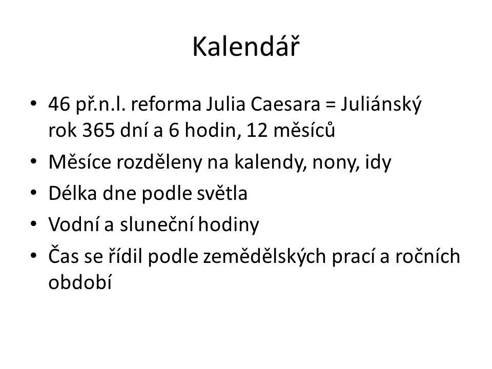 Kalendář 46 př.n.l. reforma Julia Caesara = Juliánský rok 365 dní a 6 hodin, 12 měsíců Měsíce rozděleny na kalendy, nony, idy Délka dne podle světla V