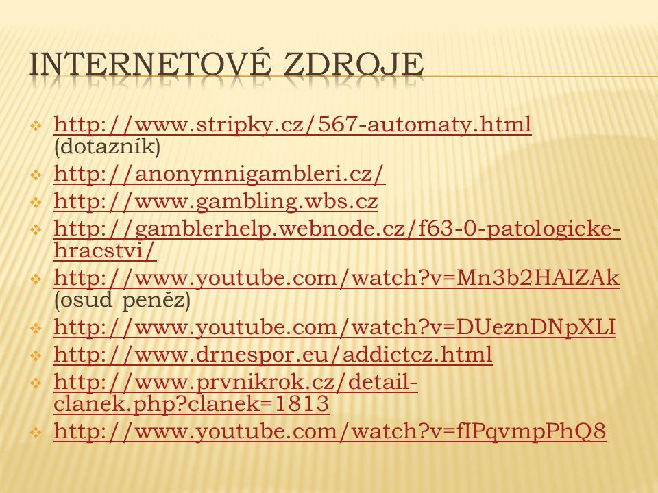  http://www.stripky.cz/567-automaty.html (dotazník) http://www.stripky.cz/567-automaty.html  http://anonymnigambleri.cz/ http://anonymnigambleri.cz/  http://www.gambling.wbs.cz http://www.gambling.wbs.cz  http://gamblerhelp.webnode.cz/f63-0-patologicke- hracstvi/ http://gamblerhelp.webnode.cz/f63-0-patologicke- hracstvi/  http://www.youtube.com/watch v=Mn3b2HAIZAk (osud peněz) http://www.youtube.com/watch v=Mn3b2HAIZAk  http://www.youtube.com/watch v=DUeznDNpXLI http://www.youtube.com/watch v=DUeznDNpXLI  http://www.drnespor.eu/addictcz.html http://www.drnespor.eu/addictcz.html  http://www.prvnikrok.cz/detail- clanek.php clanek=1813 http://www.prvnikrok.cz/detail- clanek.php clanek=1813  http://www.youtube.com/watch v=fIPqvmpPhQ8 http://www.youtube.com/watch v=fIPqvmpPhQ8
