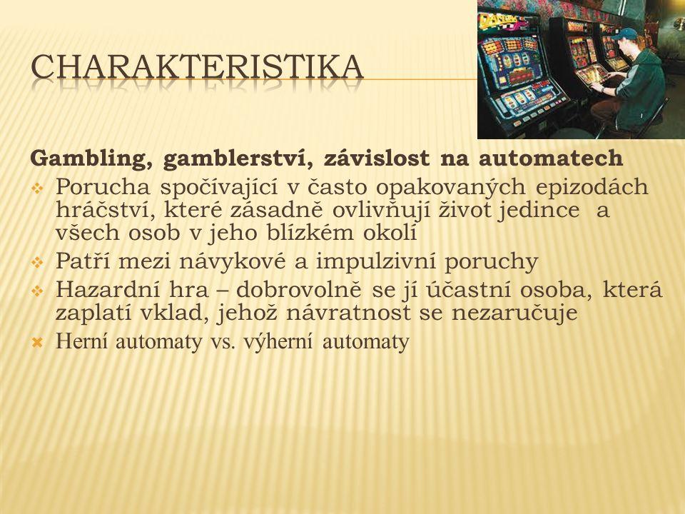 Gambling, gamblerství, závislost na automatech  Porucha spočívající v často opakovaných epizodách hráčství, které zásadně ovlivňují život jedince a všech osob v jeho blízkém okolí  Patří mezi návykové a impulzivní poruchy  Hazardní hra – dobrovolně se jí účastní osoba, která zaplatí vklad, jehož návratnost se nezaručuje  Herní automaty vs.