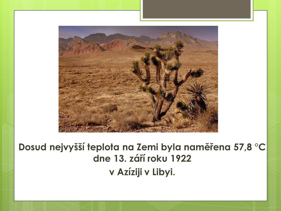 Dosud nejvyšší teplota na Zemi byla naměřena 57,8 °C dne 13. září roku 1922 v Azíziji v Libyi.