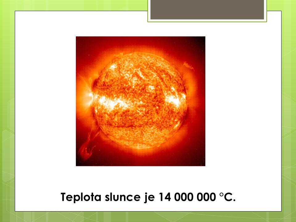 Teplota slunce je 14 000 000 °C.