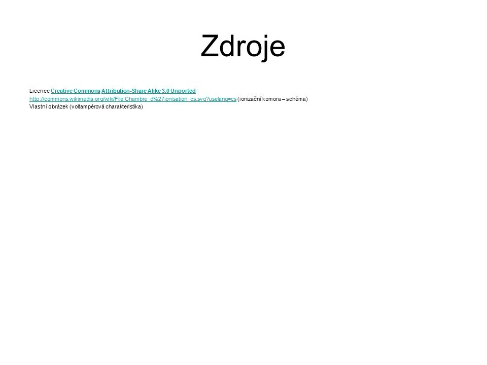 Zdroje Licence Creative Commons Attribution-Share Alike 3.0 UnportedCreative CommonsAttribution-Share Alike 3.0 Unported http://commons.wikimedia.org/wiki/File:Chambre_d%27ionisation_cs.svg uselang=cshttp://commons.wikimedia.org/wiki/File:Chambre_d%27ionisation_cs.svg uselang=cs (ionizační komora – schéma) Vlastní obrázek (voltampérová charakteristika)