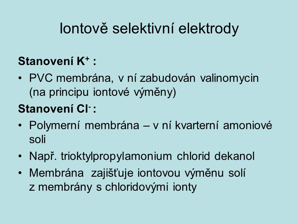 Iontově selektivní elektrody Stanovení K + : PVC membrána, v ní zabudován valinomycin (na principu iontové výměny) Stanovení Cl - : Polymerní membrána – v ní kvarterní amoniové soli Např.