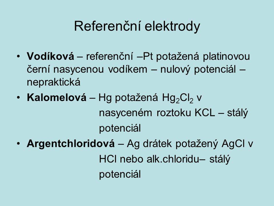 Referenční elektrody Vodíková – referenční –Pt potažená platinovou černí nasycenou vodíkem – nulový potenciál – nepraktická Kalomelová – Hg potažená Hg 2 Cl 2 v nasyceném roztoku KCL – stálý potenciál Argentchloridová – Ag drátek potažený AgCl v HCl nebo alk.chloridu– stálý potenciál