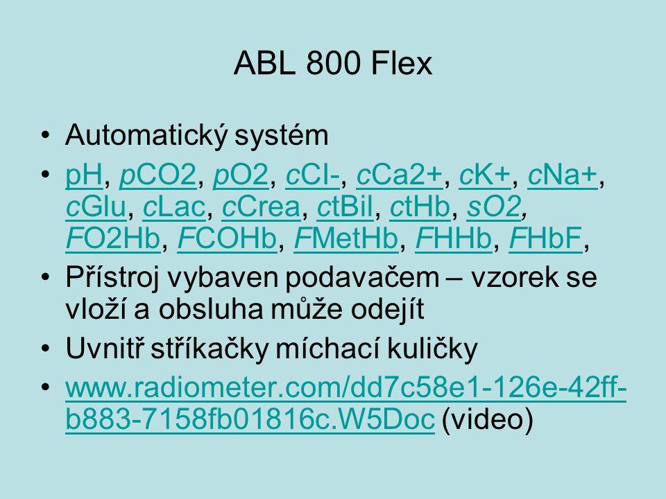 ABL 800 Flex Automatický systém pH, pCO2, pO2, cCI-, cCa2+, cK+, cNa+, cGlu, cLac, cCrea, ctBil, ctHb, sO2, FO2Hb, FCOHb, FMetHb, FHHb, FHbF,pHpCO2pO2cCI-cCa2+cK+cNa+ cGlucLaccCreactBilctHbsO2 FO2HbFCOHbFMetHbFHHbFHbF Přístroj vybaven podavačem – vzorek se vloží a obsluha může odejít Uvnitř stříkačky míchací kuličky www.radiometer.com/dd7c58e1-126e-42ff- b883-7158fb01816c.W5Doc (video)www.radiometer.com/dd7c58e1-126e-42ff- b883-7158fb01816c.W5Doc