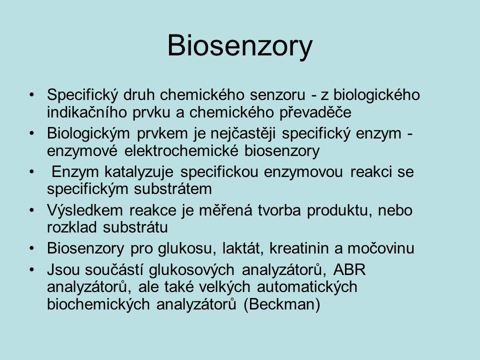 Biosenzory Specifický druh chemického senzoru - z biologického indikačního prvku a chemického převaděče Biologickým prvkem je nejčastěji specifický enzym - enzymové elektrochemické biosenzory Enzym katalyzuje specifickou enzymovou reakci se specifickým substrátem Výsledkem reakce je měřená tvorba produktu, nebo rozklad substrátu Biosenzory pro glukosu, laktát, kreatinin a močovinu Jsou součástí glukosových analyzátorů, ABR analyzátorů, ale také velkých automatických biochemických analyzátorů (Beckman)