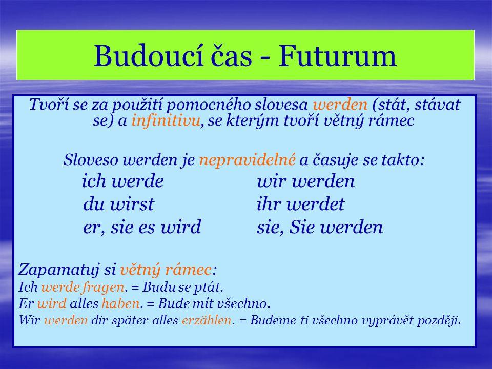 Budoucí čas - Futurum Tvoří se za použití pomocného slovesa werden (stát, stávat se) a infinitivu, se kterým tvoří větný rámec Sloveso werden je nepra