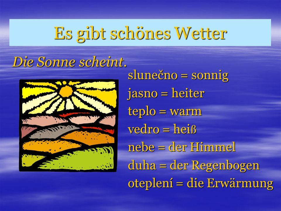 Es gibt schönes Wetter Die Sonne scheint. slunečno = sonnig jasno = heiter teplo = warm vedro = hei ß nebe = der Himmel duha = der Regenbogen oteplení