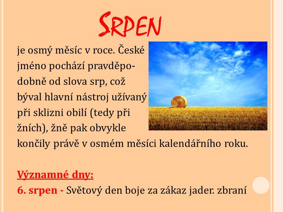 S RPEN je osmý měsíc v roce. České jméno pochází pravděpo- dobně od slova srp, což býval hlavní nástroj užívaný při sklizni obilí (tedy při žních), žn