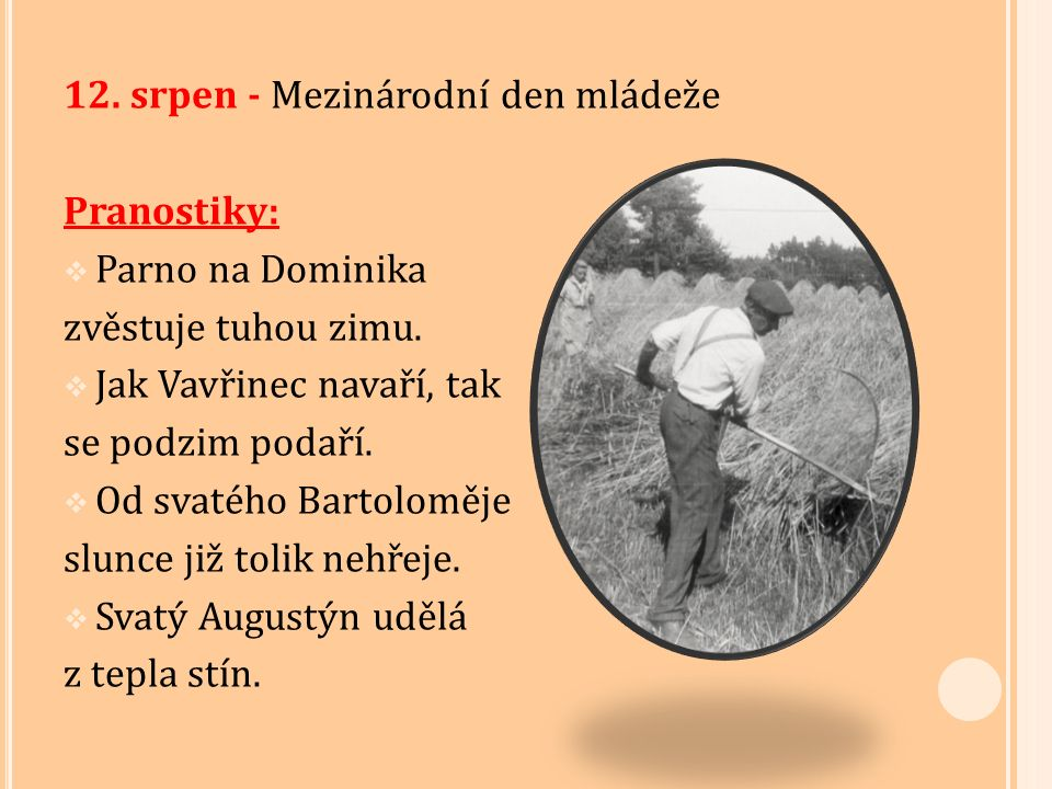 12. srpen - Mezinárodní den mládeže Pranostiky:  Parno na Dominika zvěstuje tuhou zimu.  Jak Vavřinec navaří, tak se podzim podaří.  Od svatého Bar