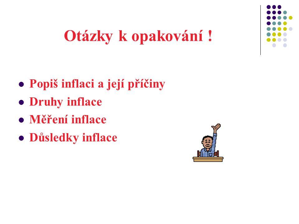 Otázky k opakování ! Popiš inflaci a její příčiny Druhy inflace Měření inflace Důsledky inflace