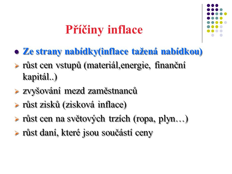 Příčiny inflace Ze strany nabídky(inflace tažená nabídkou)  růst cen vstupů (materiál,energie, finanční kapitál..)  zvyšování mezd zaměstnanců  růst zisků (zisková inflace)  růst cen na světových trzích (ropa, plyn…)  růst daní, které jsou součástí ceny Ze strany nabídky(inflace tažená nabídkou)  růst cen vstupů (materiál,energie, finanční kapitál..)  zvyšování mezd zaměstnanců  růst zisků (zisková inflace)  růst cen na světových trzích (ropa, plyn…)  růst daní, které jsou součástí ceny