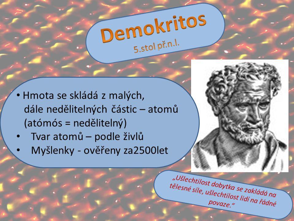 Hmota se skládá z malých, dále nedělitelných částic – atomů (atómós = nedělitelný) Tvar atomů – podle živlů Myšlenky - ověřeny za2500let