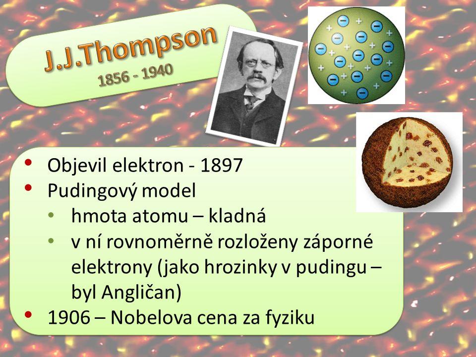 Objevil elektron - 1897 Pudingový model hmota atomu – kladná v ní rovnoměrně rozloženy záporné elektrony (jako hrozinky v pudingu – byl Angličan) 1906
