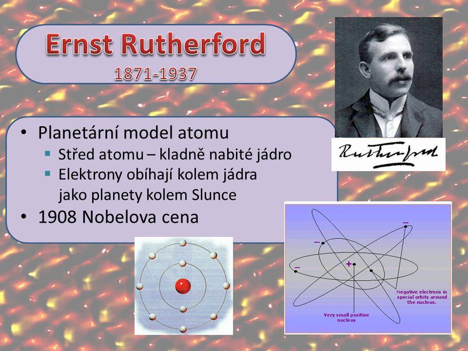 Planetární model atomu  Střed atomu – kladně nabité jádro  Elektrony obíhají kolem jádra jako planety kolem Slunce 1908 Nobelova cena
