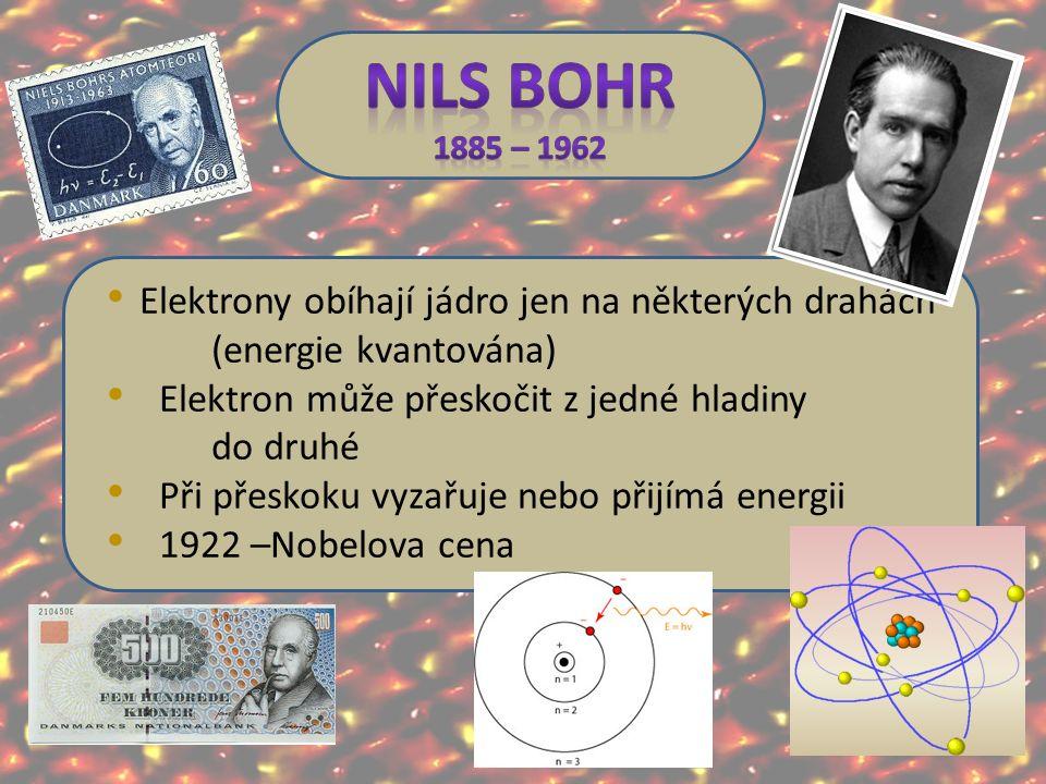 Elektrony obíhají jádro jen na některých drahách (energie kvantována) Elektron může přeskočit z jedné hladiny do druhé Při přeskoku vyzařuje nebo přijímá energii 1922 –Nobelova cena