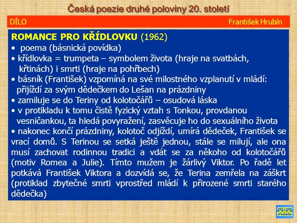 DÍLO František Hrubín ROMANCE PRO KŘÍDLOVKU (1962) poema (básnická povídka) křídlovka = trumpeta – symbolem života (hraje na svatbách, křtinách) i smrti (hraje na pohřbech) básník (František) vzpomíná na své milostného vzplanutí v mládí: přijíždí za svým dědečkem do Lešan na prázdniny zamiluje se do Teriny od kolotočářů – osudová láska v protikladu k tomu čistě fyzický vztah s Tonkou, provdanou vesničankou, ta hledá povyražení, zasvěcuje ho do sexuálního života nakonec končí prázdniny, kolotoč odjíždí, umírá dědeček, František se vrací domů.
