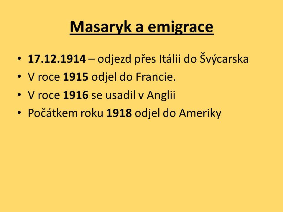 Masaryk a emigrace 17.12.1914 – odjezd přes Itálii do Švýcarska V roce 1915 odjel do Francie. V roce 1916 se usadil v Anglii Počátkem roku 1918 odjel