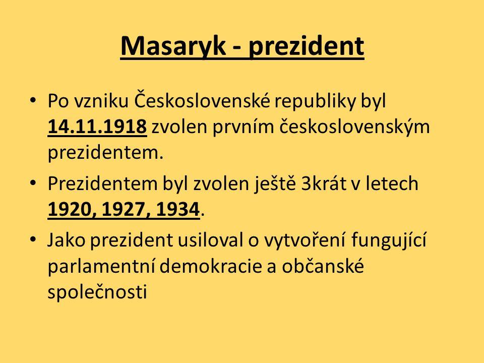 Masaryk - prezident Po vzniku Československé republiky byl 14.11.1918 zvolen prvním československým prezidentem. Prezidentem byl zvolen ještě 3krát v