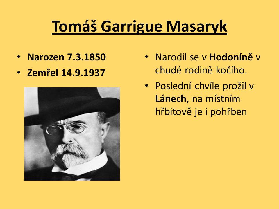 Tomáš Garrigue Masaryk Narozen 7.3.1850 Zemřel 14.9.1937 Narodil se v Hodoníně v chudé rodině kočího. Poslední chvíle prožil v Lánech, na místním hřbi