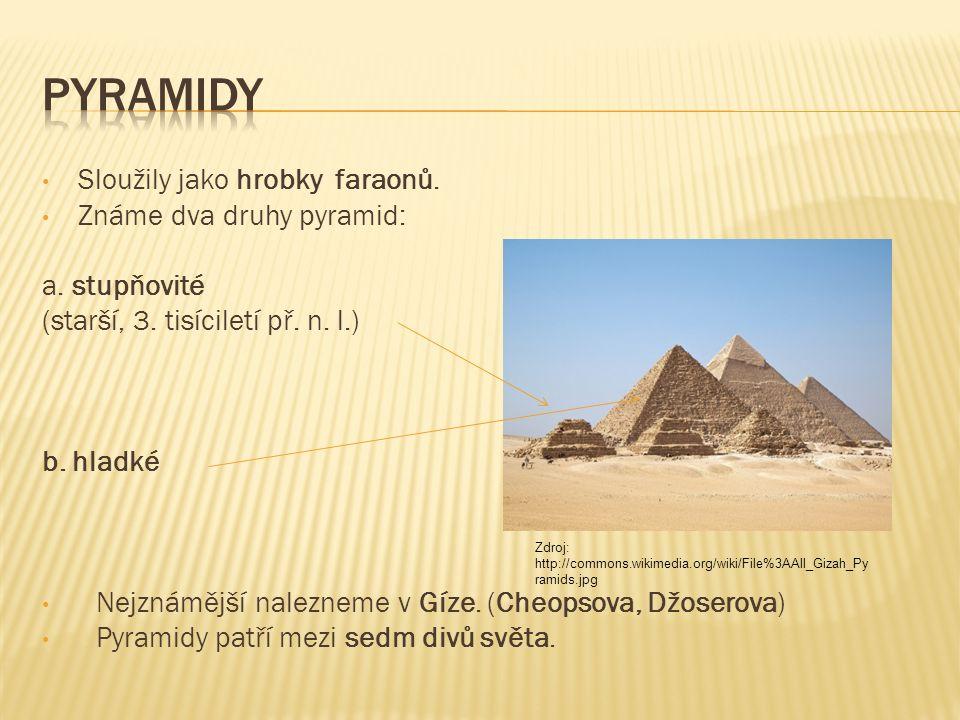 Sloužily jako hrobky faraonů. Známe dva druhy pyramid: a. stupňovité (starší, 3. tisíciletí př. n. l.) b. hladké Nejznámější nalezneme v Gíze. (Cheops