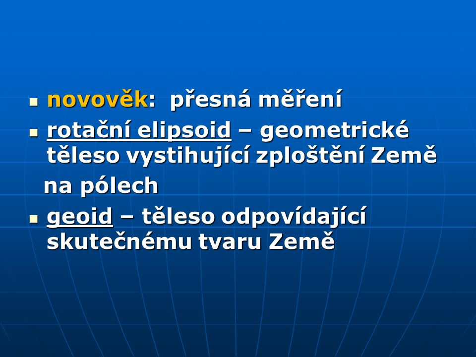 novověk: přesná měření novověk: přesná měření rotační elipsoid – geometrické těleso vystihující zploštění Země rotační elipsoid – geometrické těleso vystihující zploštění Země na pólech na pólech geoid – těleso odpovídající skutečnému tvaru Země geoid – těleso odpovídající skutečnému tvaru Země