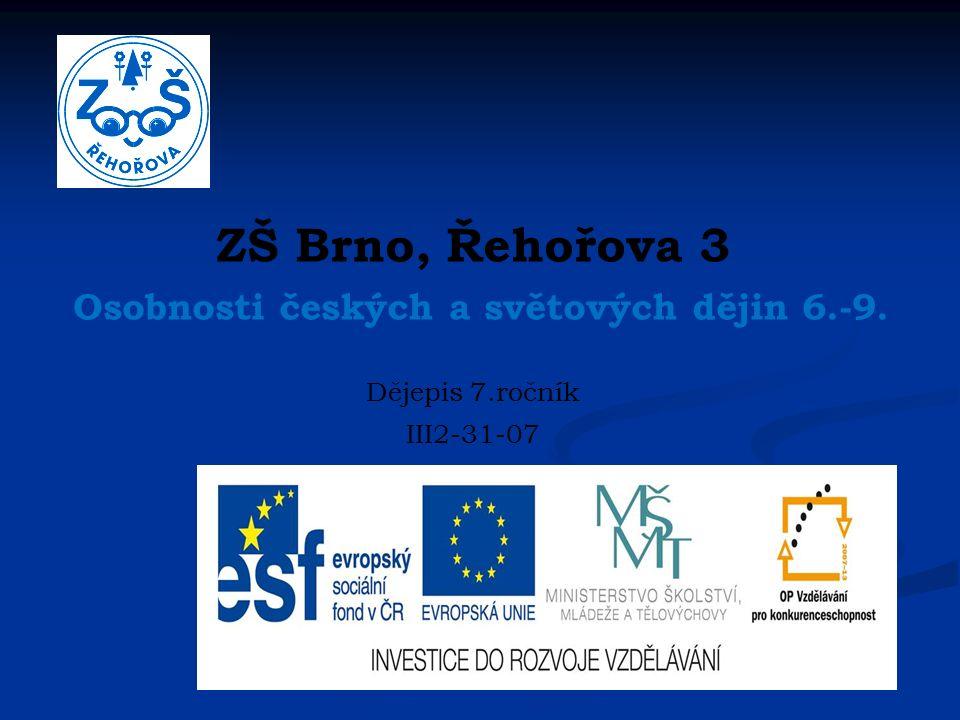 ZŠ Brno, Řehořova 3 Osobnosti českých a světových dějin 6.-9. Dějepis 7.ročník III2-31-07