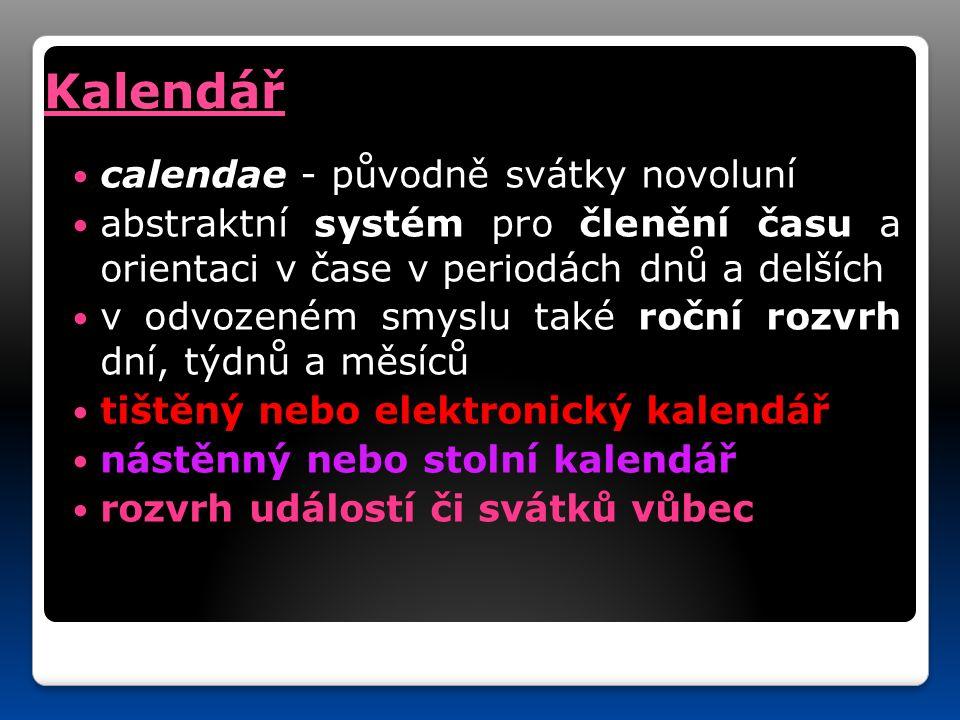 calendae - původně svátky novoluní abstraktní systém pro členění času a orientaci v čase v periodách dnů a delších v odvozeném smyslu také roční rozvrh dní, týdnů a měsíců tištěný nebo elektronický kalendář nástěnný nástěnný nebo stolní kalendář rozvrh událostí či svátků vůbec Kalendář