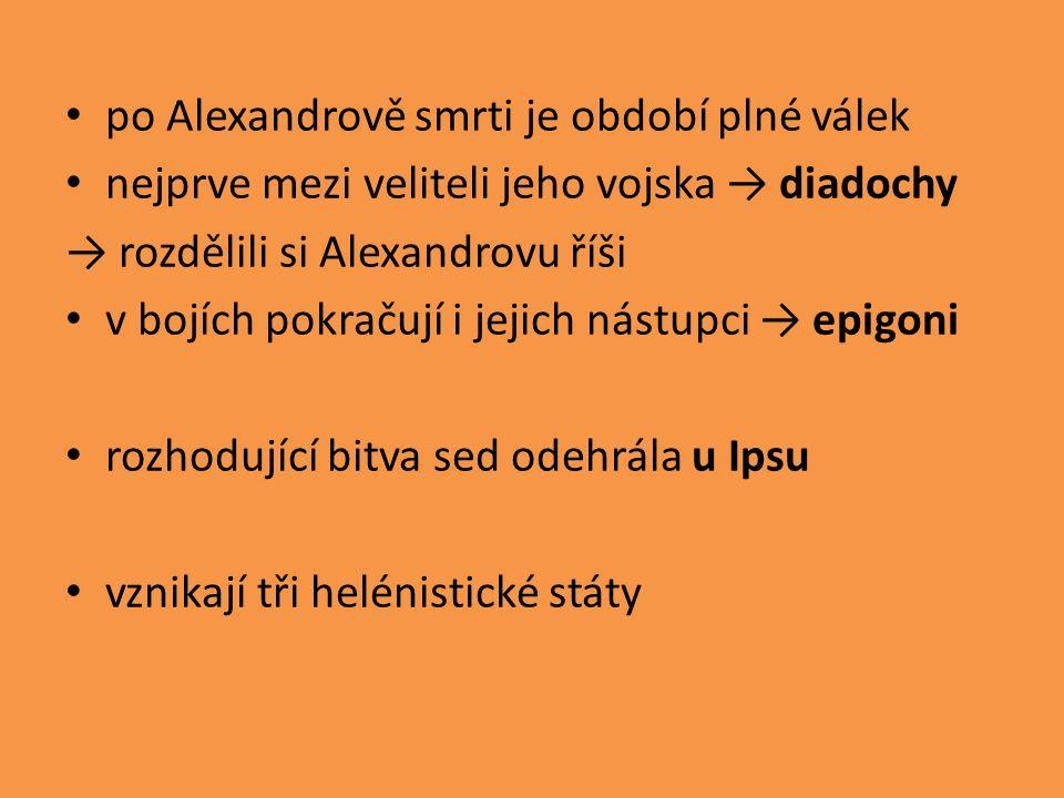po Alexandrově smrti je období plné válek nejprve mezi veliteli jeho vojska → diadochy → rozdělili si Alexandrovu říši v bojích pokračují i jejich nástupci → epigoni rozhodující bitva sed odehrála u Ipsu vznikají tři helénistické státy