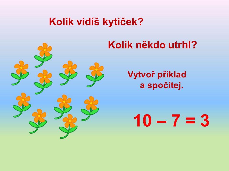 Kolik vidíš kytiček Kolik někdo utrhl Vytvoř příklad a spočítej. 10 – 7 = 3