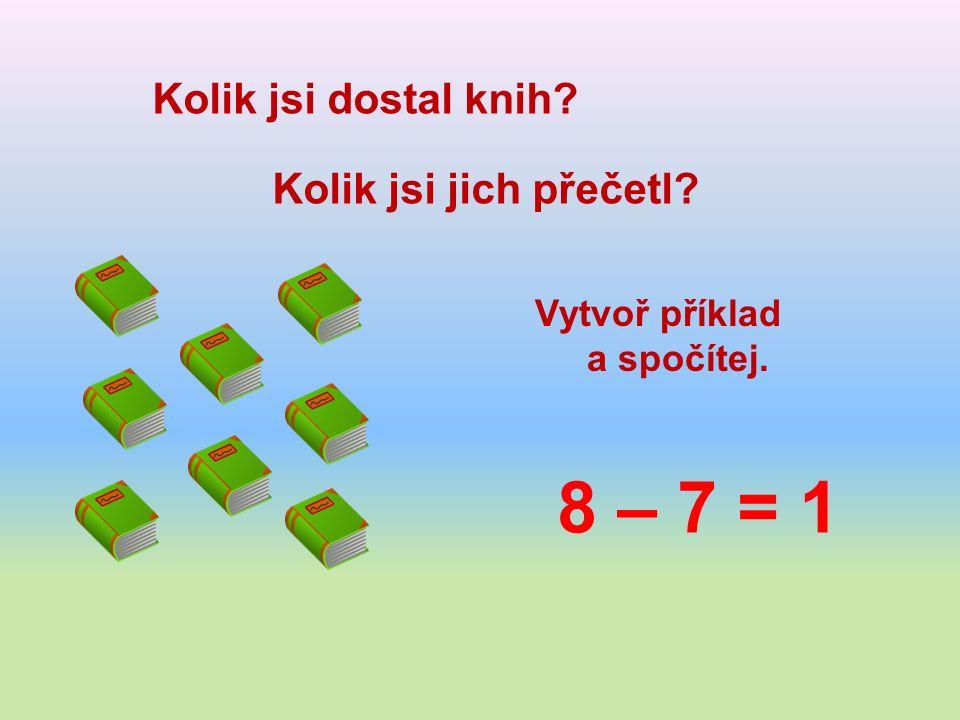 Kolik jsi dostal knih Kolik jsi jich přečetl Vytvoř příklad a spočítej. 8 – 7 = 1