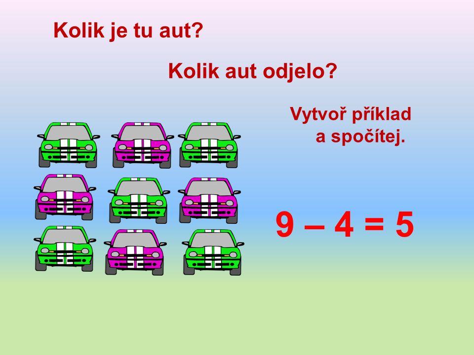 Kolik je tu aut Kolik aut odjelo Vytvoř příklad a spočítej. 9 – 4 = 5
