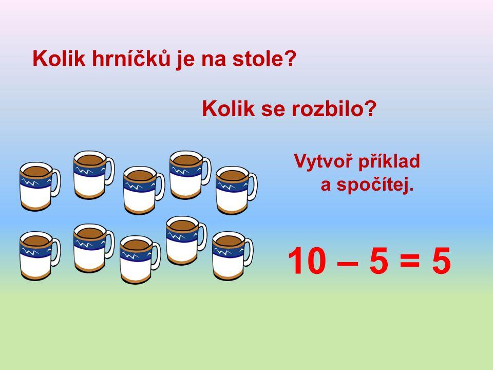 Kolik hrníčků je na stole Kolik se rozbilo Vytvoř příklad a spočítej. 10 – 5 = 5