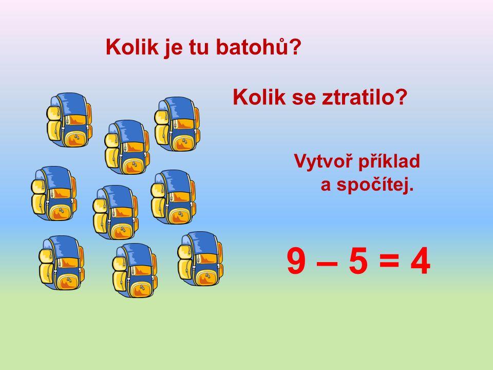 Kolik je tu batohů Kolik se ztratilo Vytvoř příklad a spočítej. 9 – 5 = 4