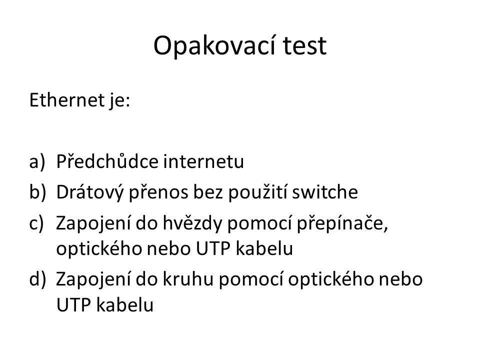 Opakovací test Ethernet je: a)Předchůdce internetu b)Drátový přenos bez použití switche c)Zapojení do hvězdy pomocí přepínače, optického nebo UTP kabelu d)Zapojení do kruhu pomocí optického nebo UTP kabelu