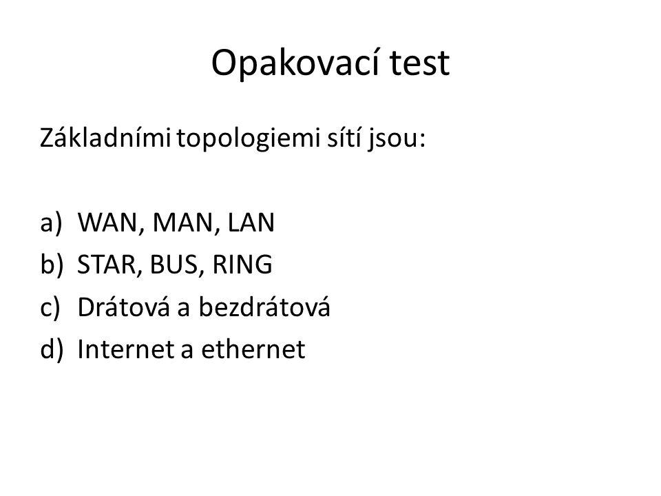 Opakovací test Základními topologiemi sítí jsou: a)WAN, MAN, LAN b)STAR, BUS, RING c)Drátová a bezdrátová d)Internet a ethernet