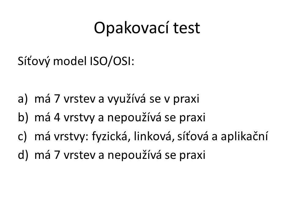 Opakovací test Síťový model ISO/OSI: a)má 7 vrstev a využívá se v praxi b)má 4 vrstvy a nepoužívá se praxi c)má vrstvy: fyzická, linková, síťová a aplikační d)má 7 vrstev a nepoužívá se praxi