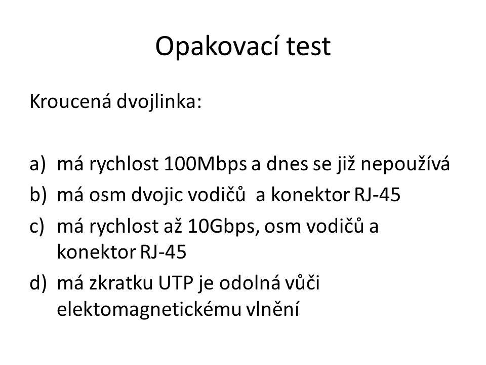 Opakovací test Kroucená dvojlinka: a)má rychlost 100Mbps a dnes se již nepoužívá b)má osm dvojic vodičů a konektor RJ-45 c)má rychlost až 10Gbps, osm vodičů a konektor RJ-45 d)má zkratku UTP je odolná vůči elektomagnetickému vlnění