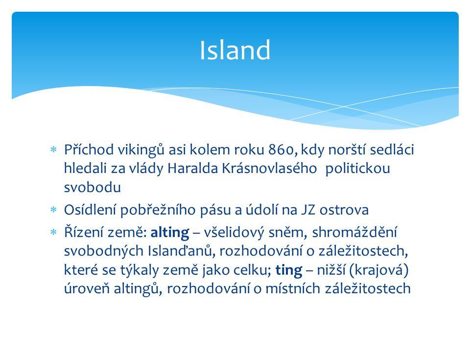  Příchod vikingů asi kolem roku 860, kdy norští sedláci hledali za vlády Haralda Krásnovlasého politickou svobodu  Osídlení pobřežního pásu a údolí na JZ ostrova  Řízení země: alting – všelidový sněm, shromáždění svobodných Islanďanů, rozhodování o záležitostech, které se týkaly země jako celku; ting – nižší (krajová) úroveň altingů, rozhodování o místních záležitostech Island