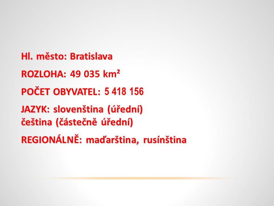 Hl. město: Bratislava ROZLOHA: ROZLOHA: 49 035 km² POČET OBYVATEL: POČET OBYVATEL: 5 418 156 JAZYK: slovenština (úřední) čeština (částečně úřední) REG