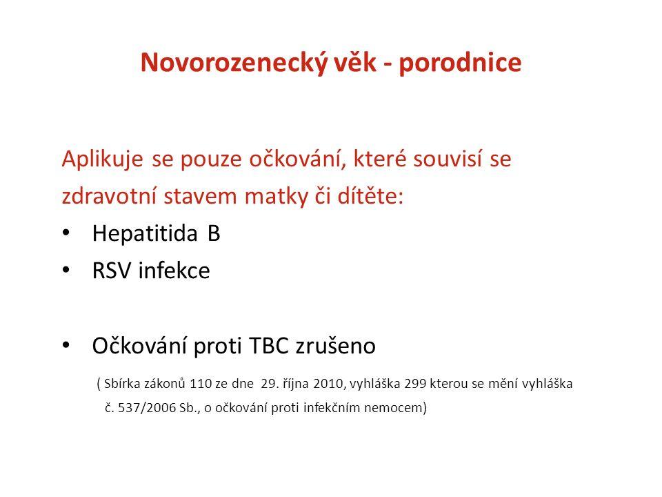 Novorozenecký věk - porodnice Aplikuje se pouze očkování, které souvisí se zdravotní stavem matky či dítěte: Hepatitida B RSV infekce Očkování proti TBC zrušeno ( Sbírka zákonů 110 ze dne 29.