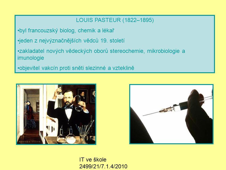 IT ve škole 2499/21/7.1.4/2010 Životopis -Studoval chemii na Sorboně – ve 20 letech se stal doktorem přírodních věd -Zakladatel stereochemie, mikrobiologie a imunologie -1849 – oženil se, měl 5 dětí -Vypracoval metodu tepelné sterilizace – pasterizace -1864 – pověřen vyšetřením bourcového moru -Stanovil a prosadil zásady, jak zamezit jeho šíření -Prováděl očkování proti antraxu, slepičí choleře a prasečímu moru -1895 – poprvé provedl očkování proti vzteklině -Výroba této vakcíny vznikla vysoušením králičí míchy -Založil Pasteurův ústav v Paříži