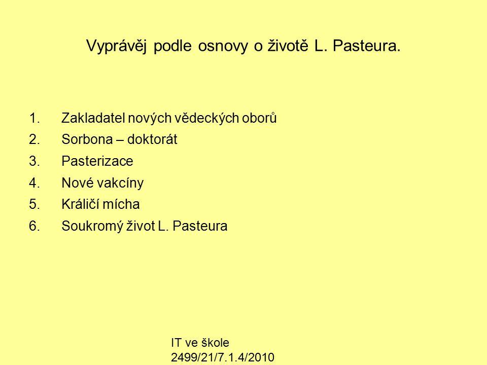 IT ve škole 2499/21/7.1.4/2010 Vyprávěj podle osnovy o životě L. Pasteura. 1.Zakladatel nových vědeckých oborů 2.Sorbona – doktorát 3.Pasterizace 4.No