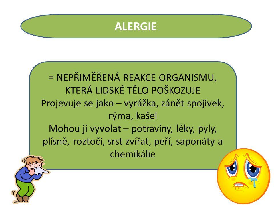 ALERGIE = NEPŘIMĚŘENÁ REAKCE ORGANISMU, KTERÁ LIDSKÉ TĚLO POŠKOZUJE Projevuje se jako – vyrážka, zánět spojivek, rýma, kašel Mohou ji vyvolat – potraviny, léky, pyly, plísně, roztoči, srst zvířat, peří, saponáty a chemikálie